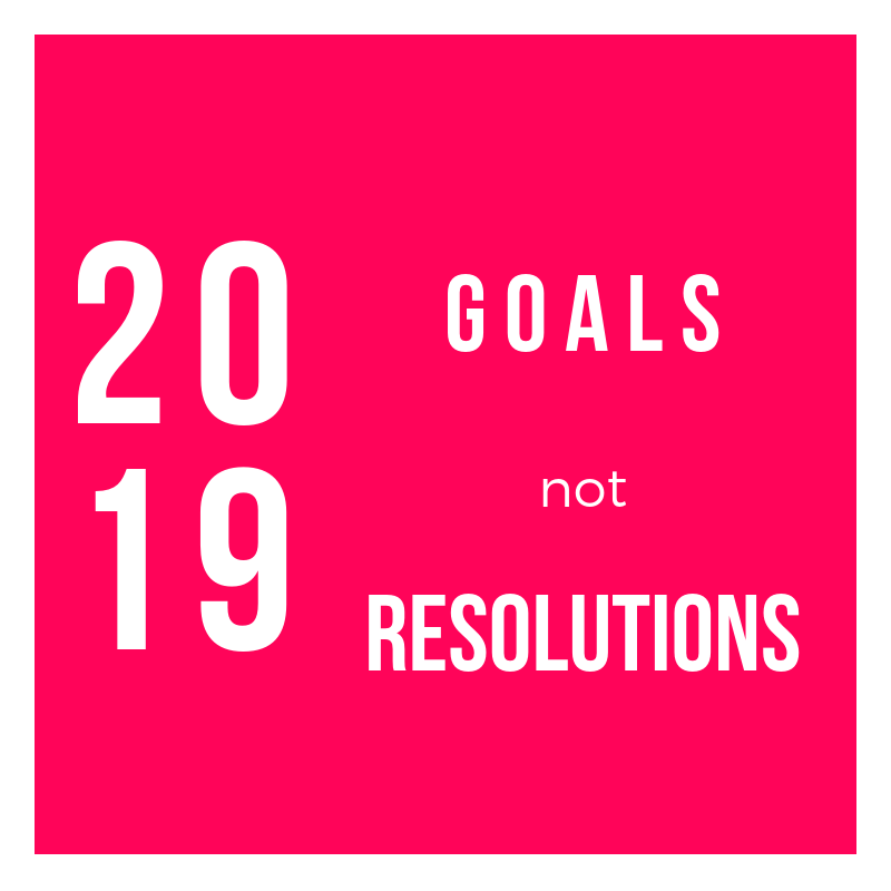 2019 Goals not Resolutions