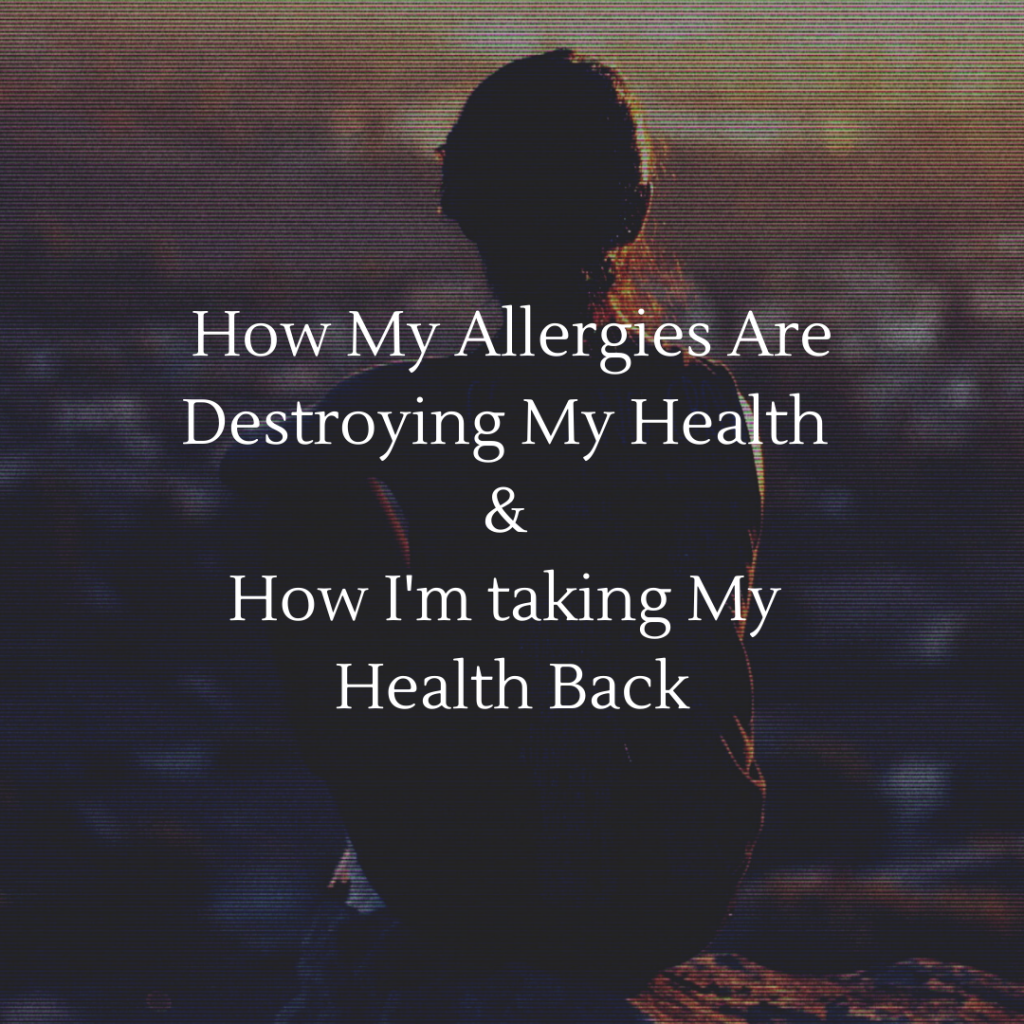 How My Allergies Are Destroying My Health & How I'm Taking My LIfe Back
