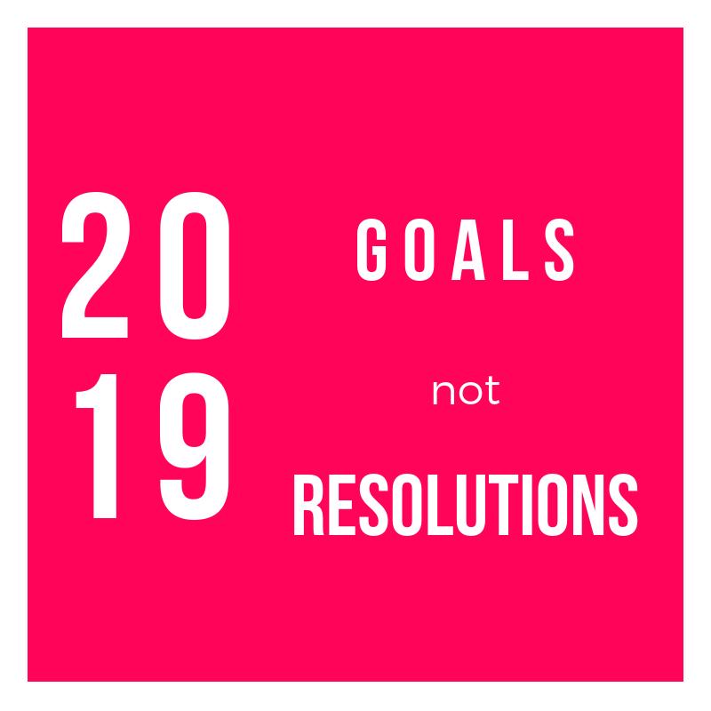 2019 Goals not Resolutions